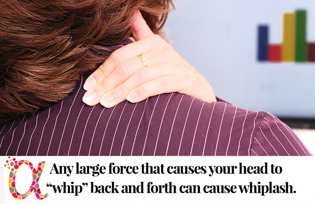 Any large force that causes your head to whip back and forth can cause whiplash