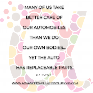 "bj palmer quote, ""many of us take better care of our automobiles than we do our own bodies, yet the auto has replaceable parts."