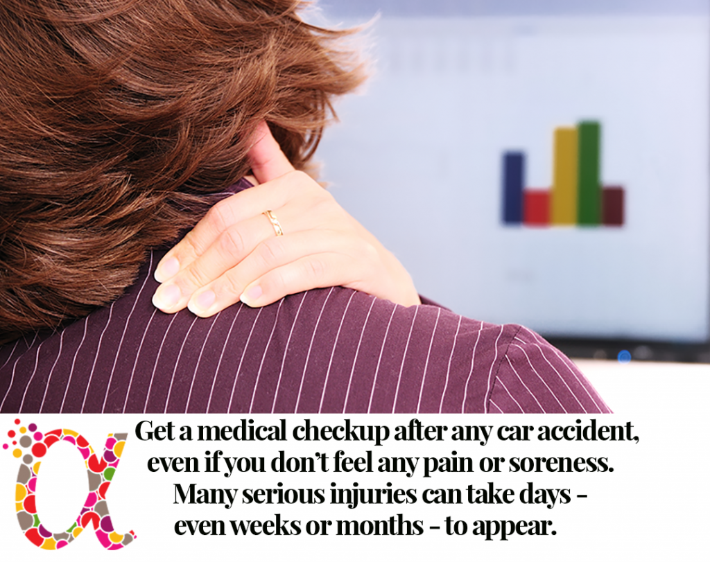 Get a medical checkup after any car accident, even if you don't feel any pain or soreness. Many serious injuries can take days - even weeks or months - to appear.