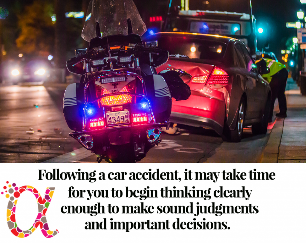 Following a car accident, it may take time for you to begin thinking clearly enough to make sound judgments and important decisions.