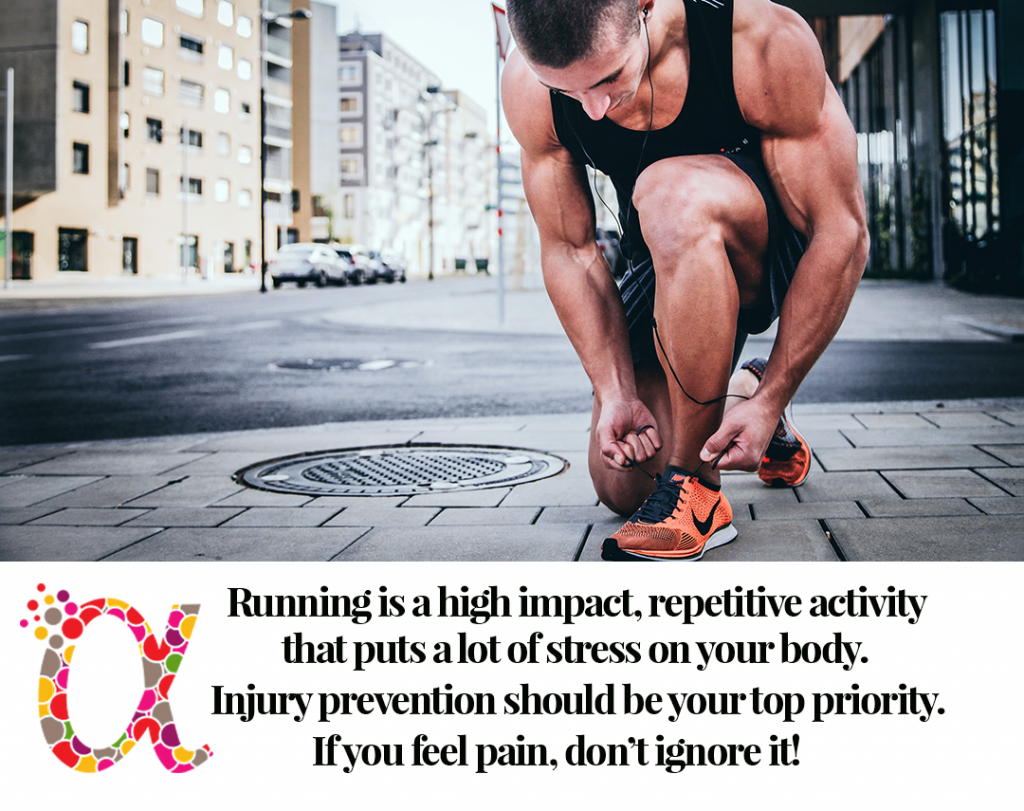 Running is a high impact, repetitive activity that puts a lot of stress on your body. Injury prevention should be your top priority.