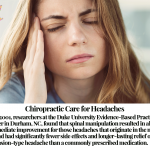 In 2001, researchers at the Duke University Evidence-Based Practice Center in Durham, NC, found that spinal manipulation resulted in almost immediate improvement for those headaches that originate in the neck, and had significantly fewer side effects and longer-lasting relief of tension-type headache than a commonly prescribed medication.